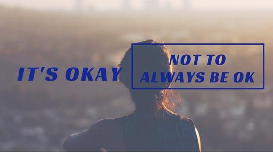 It's Ok Not To Always Be Ok